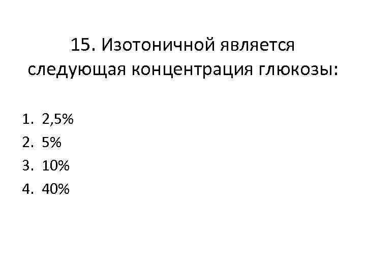 15. Изотоничной является следующая концентрация глюкозы: 1. 2. 3. 4. 2, 5% 5% 10%