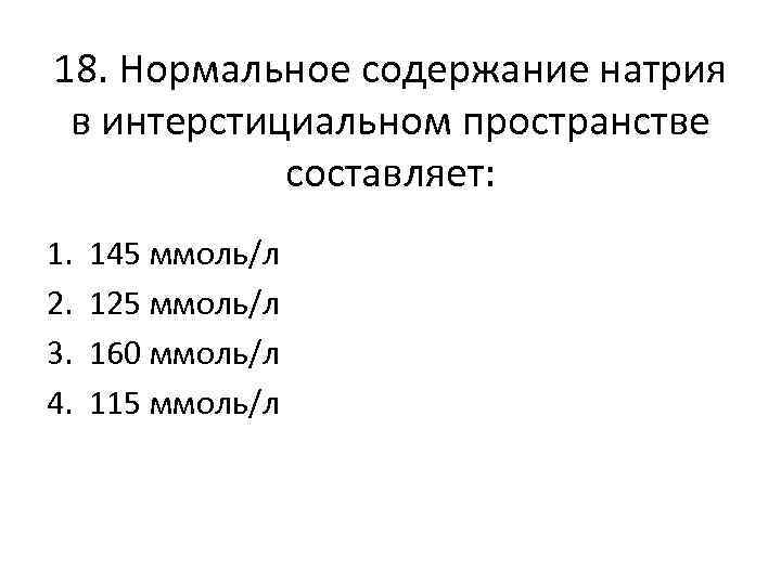 18. Нормальное содержание натрия в интерстициальном пространстве составляет: 1. 2. 3. 4. 145 ммоль/л