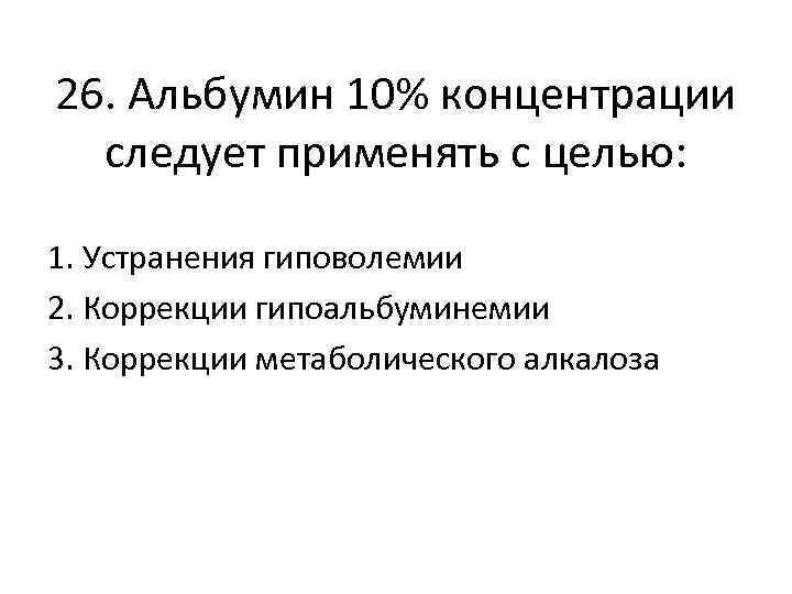 26. Альбумин 10% концентрации следует применять с целью: 1. Устранения гиповолемии 2. Коррекции гипоальбуминемии