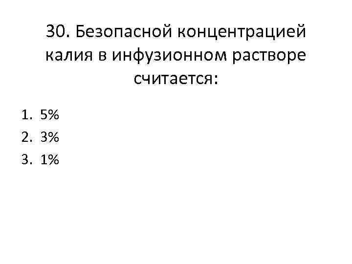 30. Безопасной концентрацией калия в инфузионном растворе считается: 1. 5% 2. 3% 3. 1%