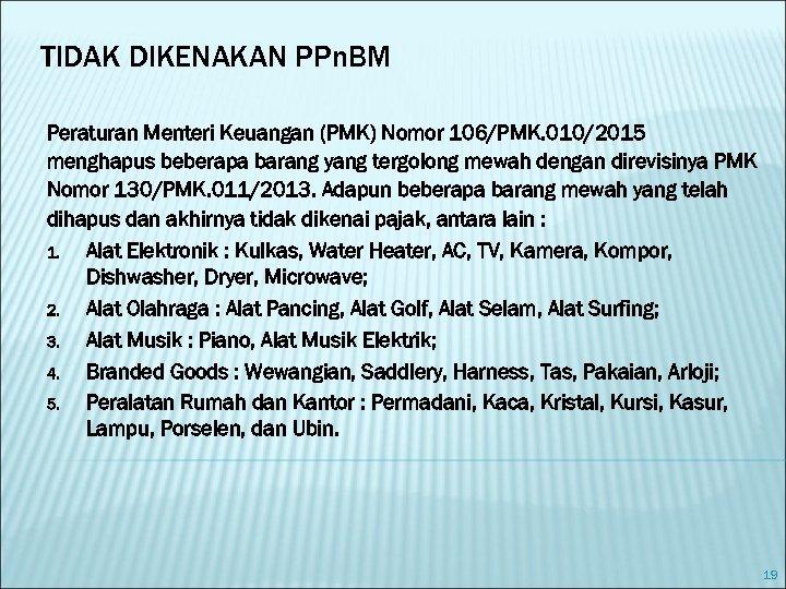 TIDAK DIKENAKAN PPn. BM Peraturan Menteri Keuangan (PMK) Nomor 106/PMK. 010/2015 menghapus beberapa barang