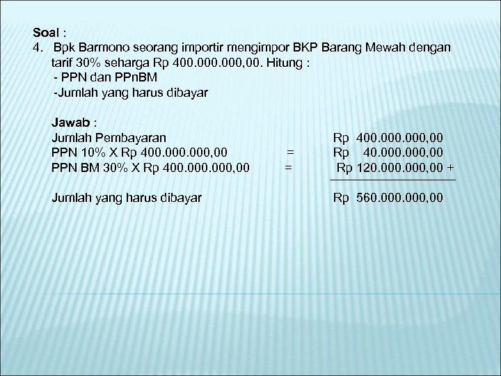 Soal : 4. Bpk Barmono seorang importir mengimpor BKP Barang Mewah dengan tarif 30%