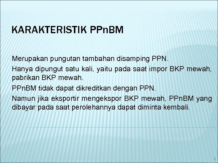 KARAKTERISTIK PPn. BM Merupakan pungutan tambahan disamping PPN. Hanya dipungut satu kali, yaitu pada