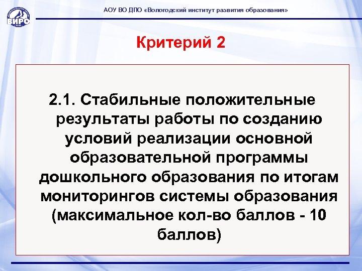 АОУ ВО ДПО «Вологодский институт развития образования» Критерий 2 2. 1. Стабильные положительные результаты