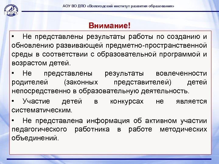 АОУ ВО ДПО «Вологодский институт развития образования» Внимание! • Не представлены результаты работы по