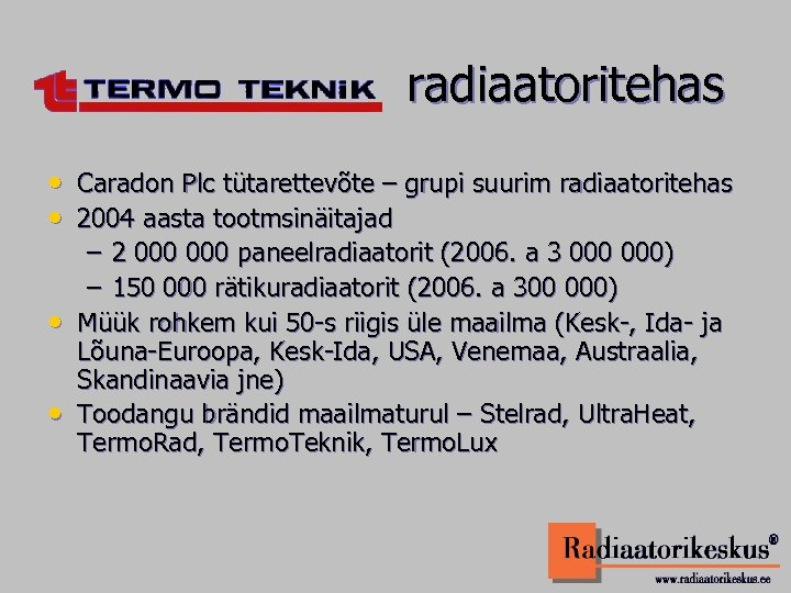 radiaatoritehas • Caradon Plc tütarettevõte – grupi suurim radiaatoritehas • 2004 aasta tootmsinäitajad –