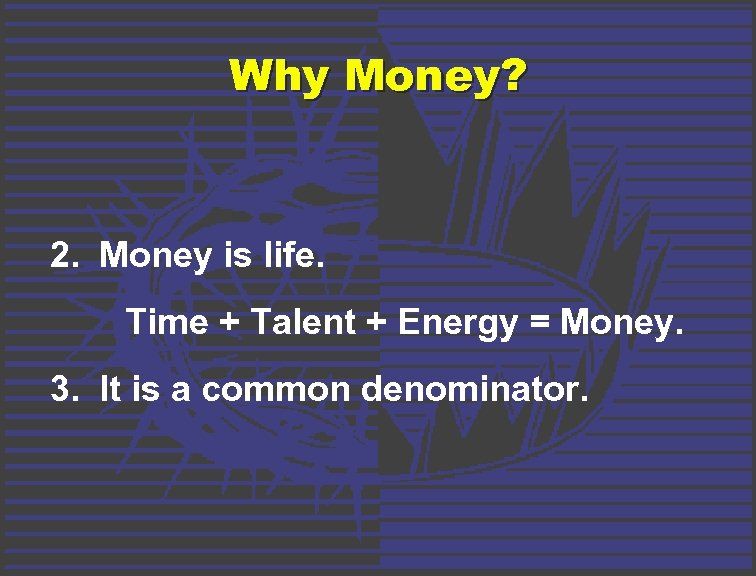 Why Money? 2. Money is life. Time + Talent + Energy = Money. 3.