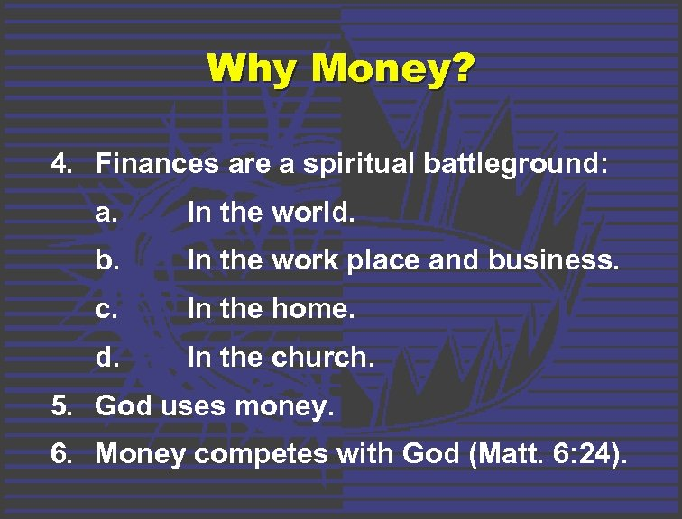 Why Money? 4. Finances are a spiritual battleground: a. In the world. b. In