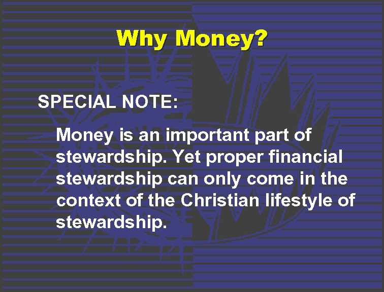 Why Money? SPECIAL NOTE: Money is an important part of stewardship. Yet proper financial