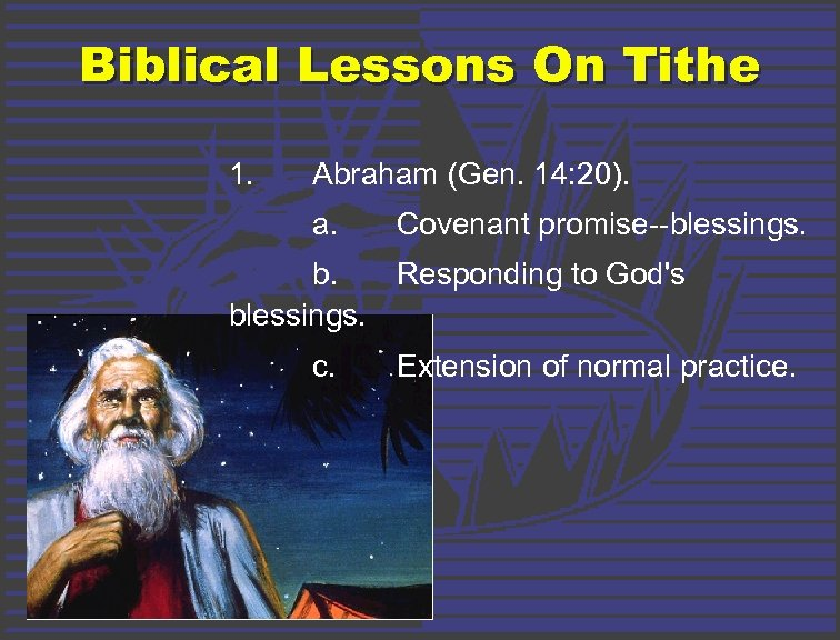 Biblical Lessons On Tithe 1. Abraham (Gen. 14: 20). a. Covenant promise--blessings. b. Responding