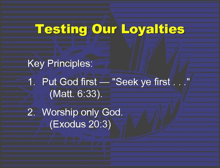 Testing Our Loyalties Key Principles: 1. Put God first —