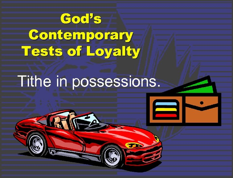 God's Contemporary Tests of Loyalty Tithe in possessions.