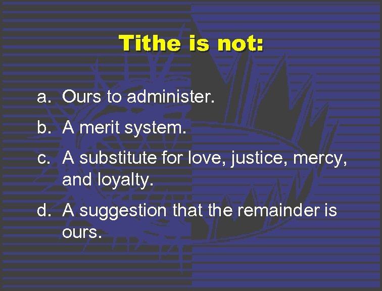 Tithe is not: a. Ours to administer. b. A merit system. c. A substitute