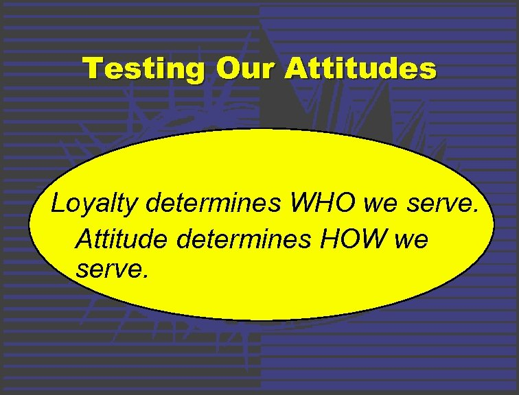 Testing Our Attitudes Loyalty determines WHO we serve. Attitude determines HOW we serve.