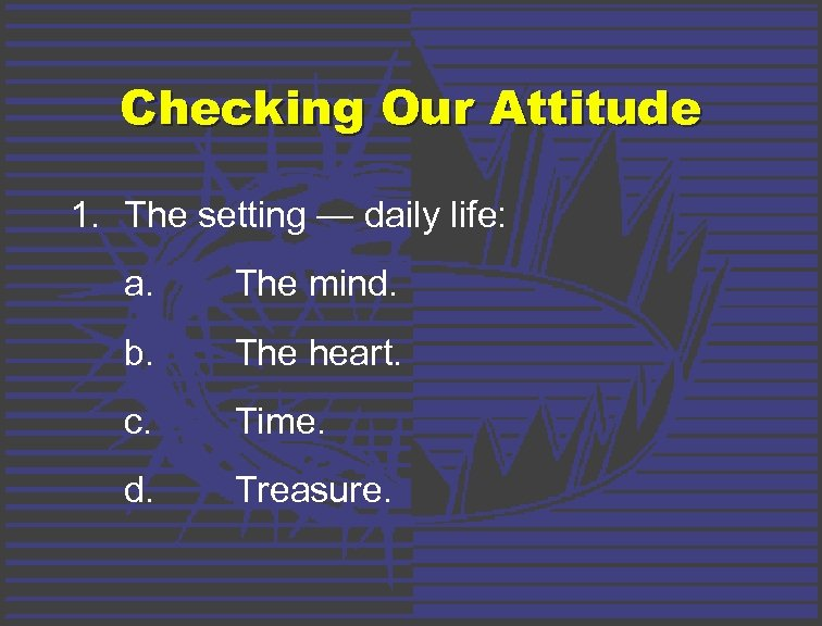 Checking Our Attitude 1. The setting — daily life: a. The mind. b. The