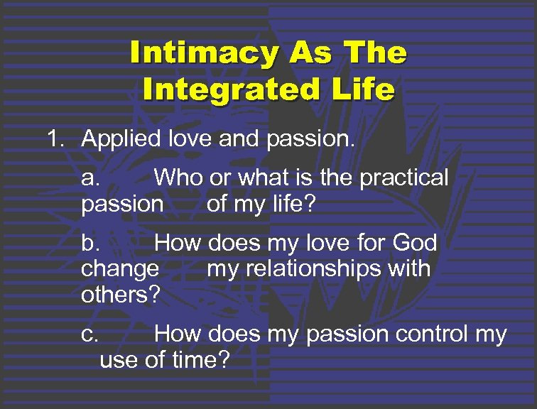Intimacy As The Integrated Life 1. Applied love and passion. a. Who or what