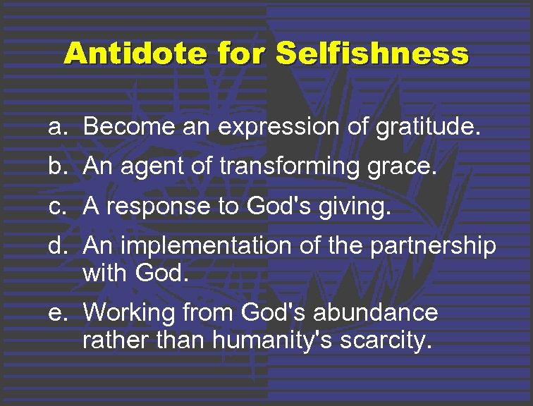Antidote for Selfishness a. Become an expression of gratitude. b. An agent of transforming
