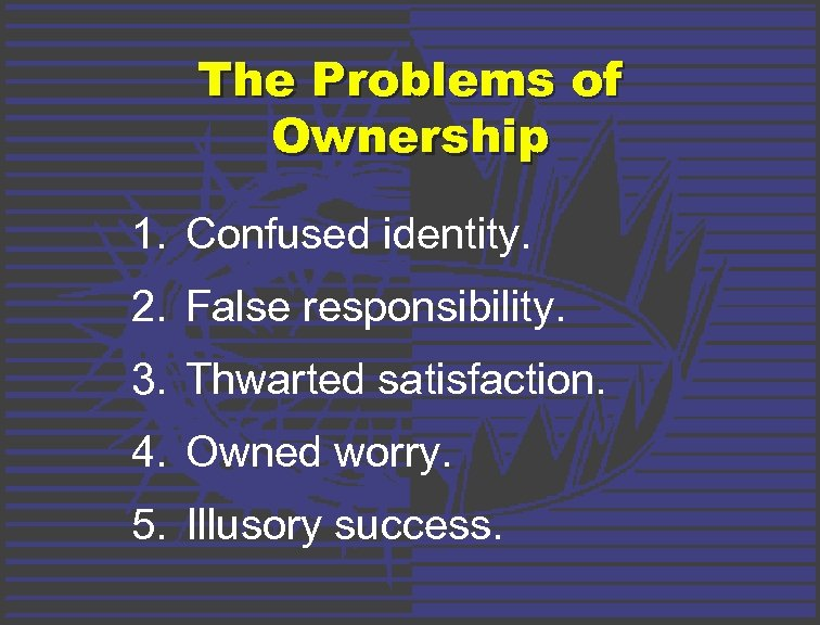 The Problems of Ownership 1. Confused identity. 2. False responsibility. 3. Thwarted satisfaction. 4.