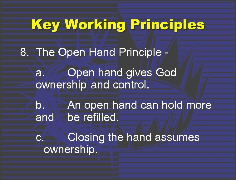Key Working Principles 8. The Open Hand Principle a. Open hand gives God ownership
