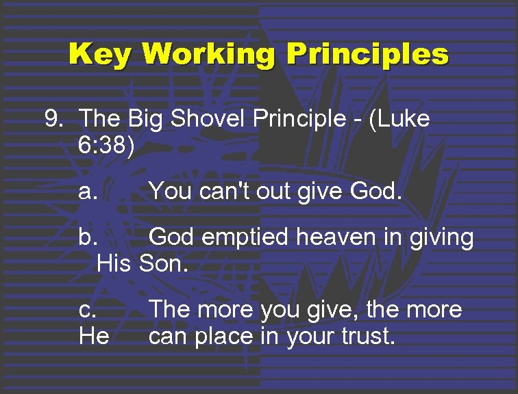 Key Working Principles 9. The Big Shovel Principle - (Luke 6: 38) a. You