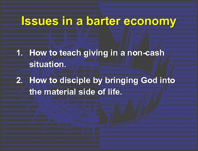 Issues in a barter economy 1. How to teach giving in a non-cash situation.