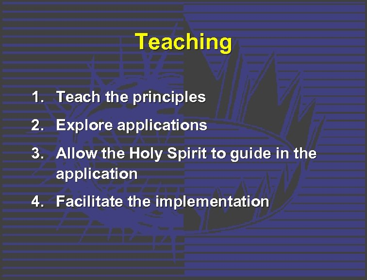 Teaching 1. Teach the principles 2. Explore applications 3. Allow the Holy Spirit to