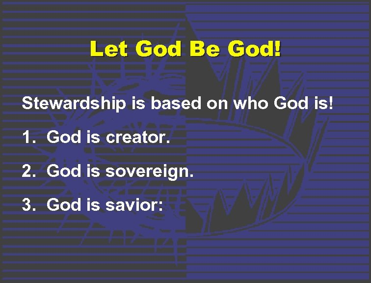 Let God Be God! Stewardship is based on who God is! 1. God is