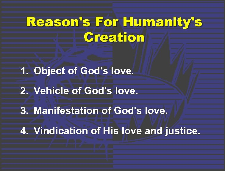 Reason's For Humanity's Creation 1. Object of God's love. 2. Vehicle of God's love.