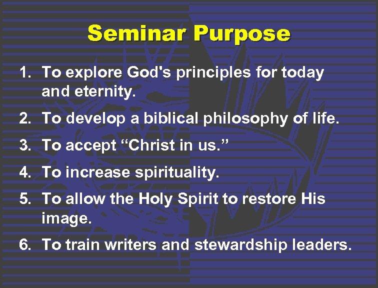 Seminar Purpose 1. To explore God's principles for today and eternity. 2. To develop