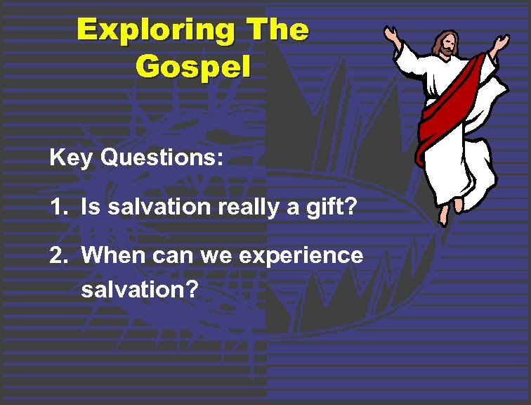 Exploring The Gospel Key Questions: 1. Is salvation really a gift? 2. When can