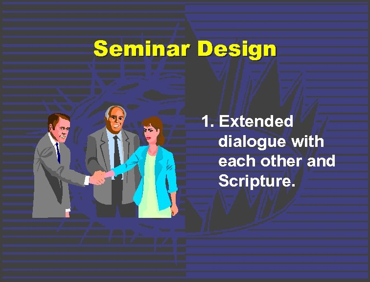 Seminar Design 1. Extended dialogue with each other and Scripture.