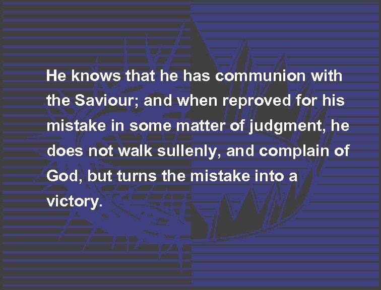 He knows that he has communion with the Saviour; and when reproved for his