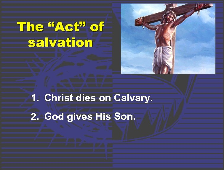 "The ""Act"" of salvation 1. Christ dies on Calvary. 2. God gives His Son."