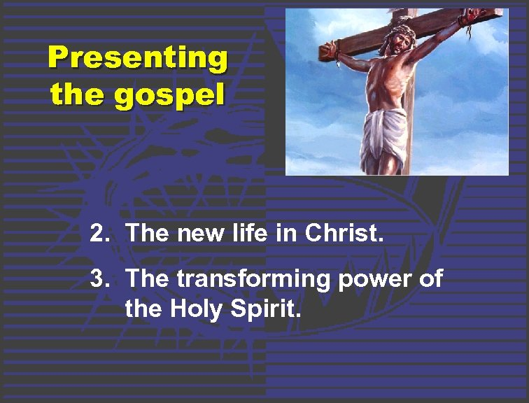 Presenting the gospel 2. The new life in Christ. 3. The transforming power of