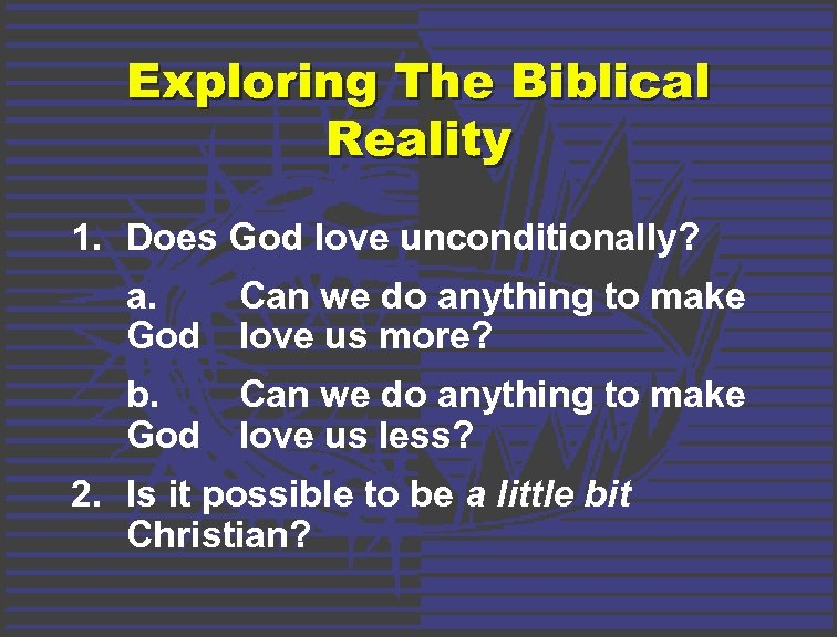 Exploring The Biblical Reality 1. Does God love unconditionally? a. Can we do anything