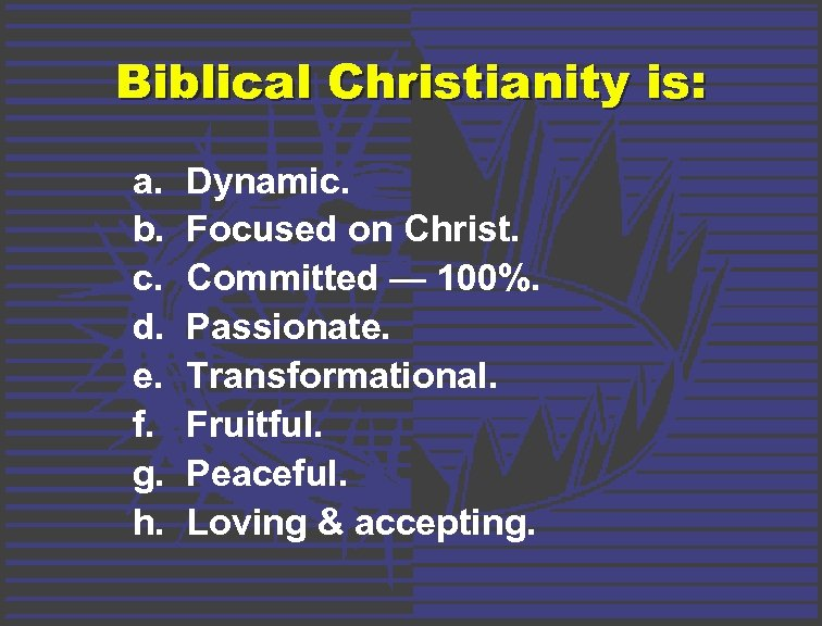 Biblical Christianity is: a. b. c. d. e. f. g. h. Dynamic. Focused on
