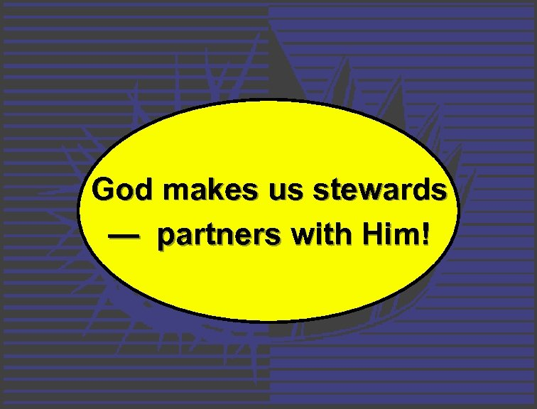 God makes us stewards — partners with Him!