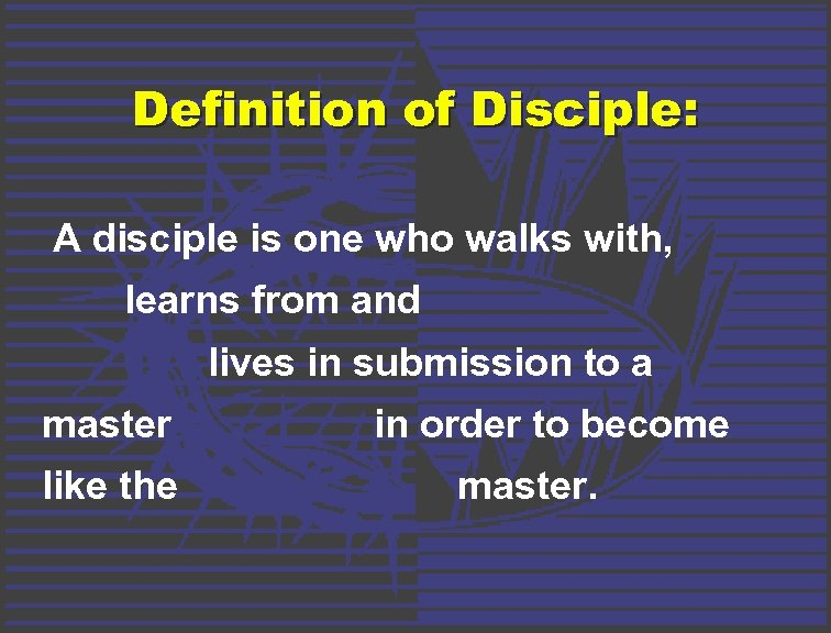 Definition of Disciple: A disciple is one who walks with, learns from and lives