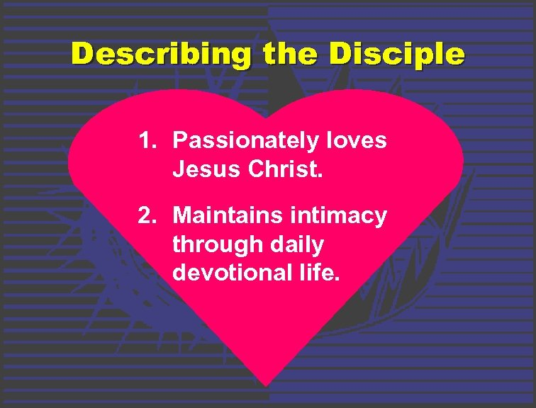 Describing the Disciple 1. Passionately loves Jesus Christ. 2. Maintains intimacy through daily devotional