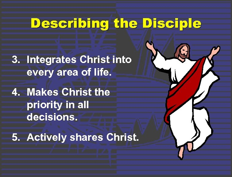 Describing the Disciple 3. Integrates Christ into every area of life. 4. Makes Christ