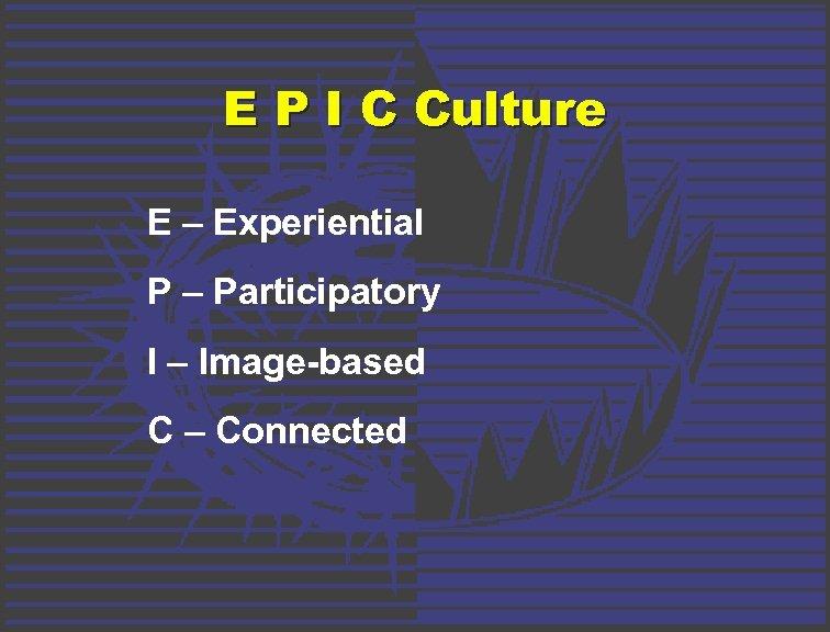 E P I C Culture E – Experiential P – Participatory I – Image-based