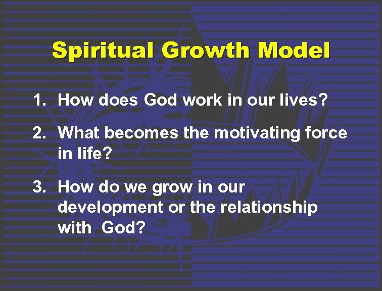 Spiritual Growth Model 1. How does God work in our lives? 2. What becomes