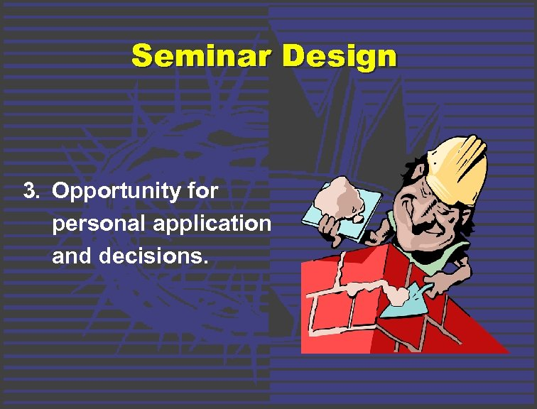 Seminar Design 3. Opportunity for personal application and decisions.