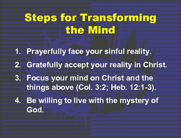 Steps for Transforming the Mind 1. Prayerfully face your sinful reality. 2. Gratefully accept