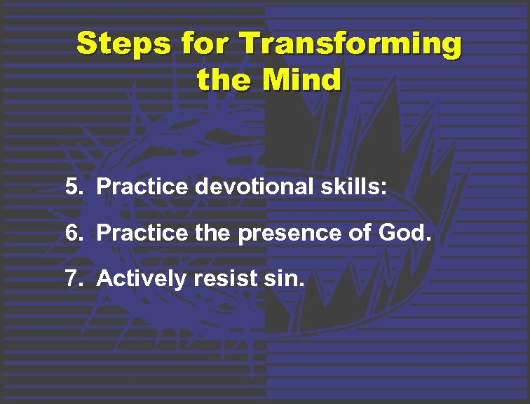 Steps for Transforming the Mind 5. Practice devotional skills: 6. Practice the presence of