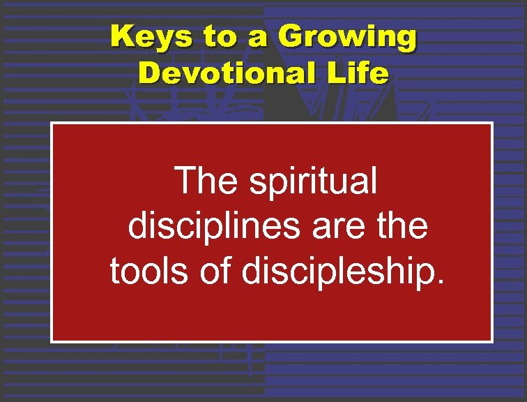 Keys to a Growing Devotional Life The spiritual disciplines are the tools of discipleship.