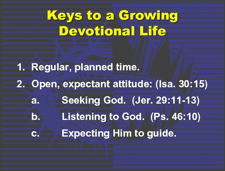 Keys to a Growing Devotional Life 1. Regular, planned time. 2. Open, expectant attitude: