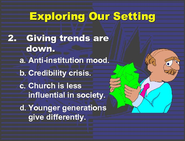Exploring Our Setting 2. Giving trends are down. a. Anti-institution mood. b. Credibility crisis.
