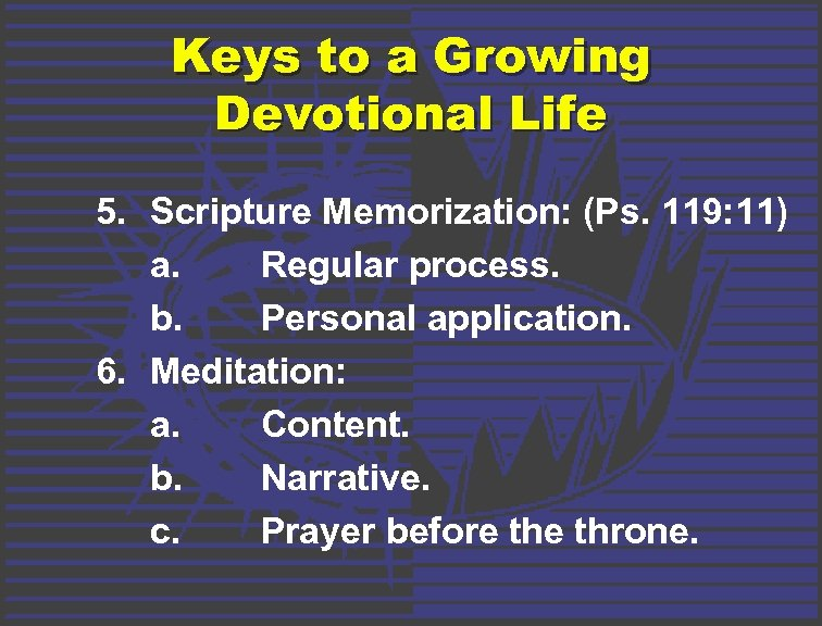 Keys to a Growing Devotional Life 5. Scripture Memorization: (Ps. 119: 11) a. Regular