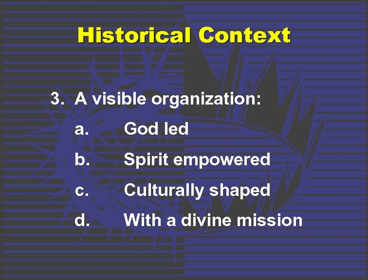 Historical Context 3. A visible organization: a. God led b. Spirit empowered c. Culturally